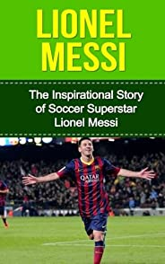 Lionel Messi: The Inspirational Story of Soccer (Football) Superstar Lionel Messi