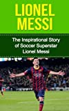 Lionel Messi: The Inspirational Story of Soccer - Football - Superstar Lionel Messi (Lionel Messi Unauthorized Biography, Argentina, FC Barcelona, Champions League)