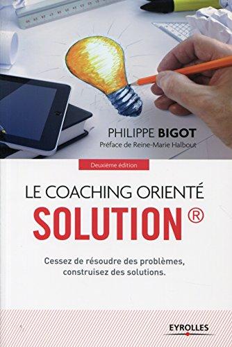 Le coaching orienté solution: Cessez de résoudre des problèmes, construisez des solutions par Philippe Bigot