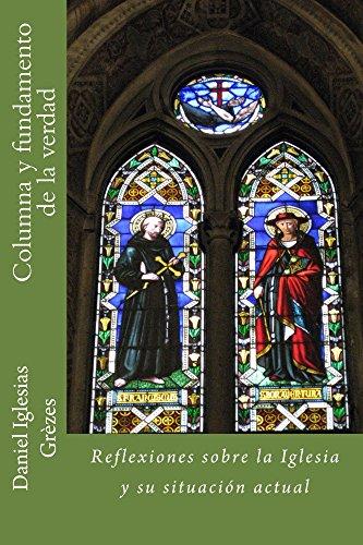 Columna y fundamento de la verdad: Reflexiones sobre la Iglesia y su situación actual por Daniel Iglesias Grèzes