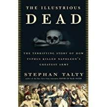 The Illustrious Dead: The Terrifying Story of How Typhus Killed Napoleon's Greatest Army by Stephan Talty (2009-06-02)