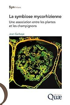 La symbiose mycorhizienne: Une association entre les plantes et les champignons par [Garbaye, Jean]