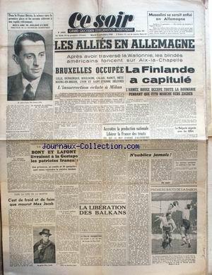 CE SOIR [No 923] du 05/09/1944 - MUSSOLINI SE SERAIT ENFUI EN ALLEMAGNE - JOLIOT-CURIE - LES ALLIES EN ALLEMAGNE - BRUXELLES OCCUPEE - LA FINLANDE A CAPITULE - BONY ET LAFONT LIVRAIENT A LA GESAPO LES PATRIOTES FRANCAIS - MAX JACOB - LA LIBERATION DES BALKANS.