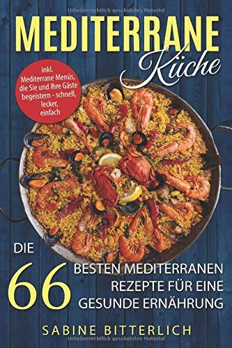 Mediterrane Küche: Die 66 besten mediterranen Rezepte für eine gesunde Ernährung inkl. Mediterrane Menüs, die Sie und Ihre Gäste begeistern – schnell, lecker, einfach