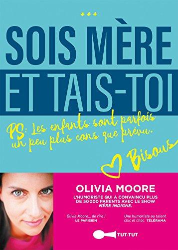 Sois mère et tais-toi !: PS : Les enfants sont parfois un peu plus cons que prévu. (TUT TUT GRAND F) par Olivia Moore