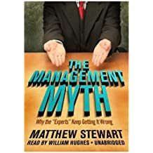 """The Management Myth: Why the """"Experts"""" Keep Getting It Wrong"""