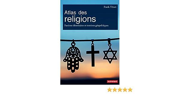 Atlas des religions: Passions identitaires et tensions géopolitiques