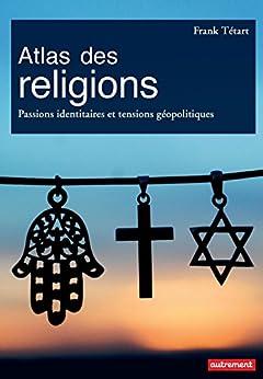 Atlas des religions. Passions identitaires et tensions géopolitiques (Atlas/Monde)