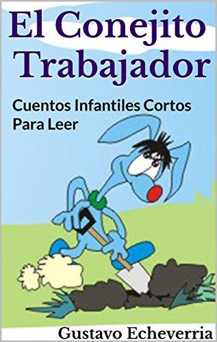 Cuentos Infantiles Cortos para Leer - El Conejito Trabajador (Cuentos Inventados, Cortos e Ilustrados con Valores Cristianos nº 10) (Spanish Edition)