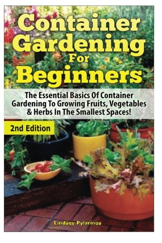 Container Gardening For Beginners: The Essential Basics Of Container Gardening To Growing Fruits, Vegetables & Herbs In The Smallest Spaces!