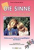 Die Sinne: Spielen - Gestalten - Freude entfalten. Förderung der Wahrnehmungsfähigkeit bei Kindern - Ein Arbeitsbuch für Kindergarten, Schule und Eltern