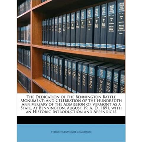 The Dedication of the Bennington Battle Monument: And Celebration of the Hundredth Anniversary of the Admission of Vermont as a State, at Bennington, August 19, A. D., 1891, with an Historic Introduction and Appendices (Paperback) - Common