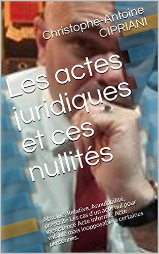 Les actes juridiques et ces nullités: Absolue, Relative, Annulabilité, prescrite Les cas d'un acte nul pour inexistence Acte informe;  Acte valable mais inopposable à certaines personnes.