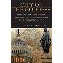 City of the Goddess: Freemasons, the Sacred Feminine, and the Secret Beneath the Seat of Power in Washington, DC by Alan Butler (2011-09-06)