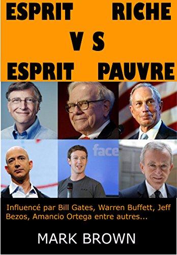 Esprit Riche VS Esprit Pauvre: Influencé par Bill Gates, Warren Buffet, Jeff Bezos, Amancio Ortega entre autres (French Edition)