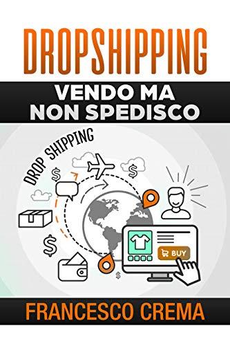 DROPSHIPPING: Vendo ma non spedisco, guida per iniziare il drop shipping con lista fornitori, creare un ecommerce con Shopify, vendere online e guadagnare.