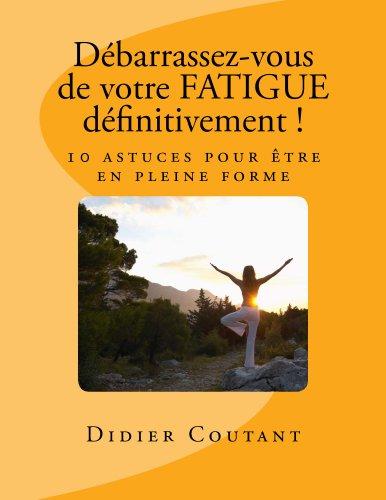 Débarrassez-vous de votre FATIGUE définitivement !: 10 astuces pour être en pleine forme par Didier Coutant