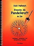 Erwecke die Pendelkraft in Dir: Geistiges, seelisches und körperliches Pendeln - Dick Hellwich