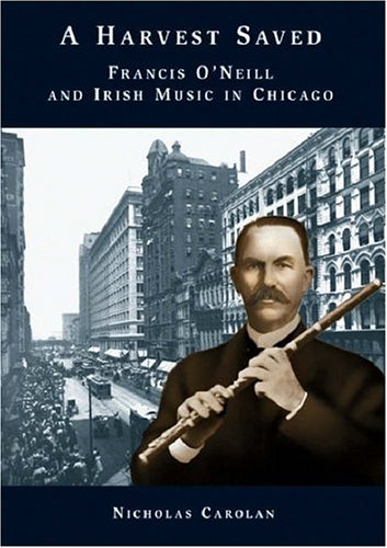 A Harvest Saved: Francis O\'Neill and Irish Music in Chicago: Francis O\'Neil and Irish Music in Chicago (Text)