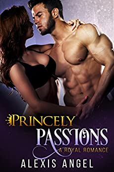 Princely Passions: A Royal Romance by [Angel, Alexis]