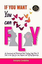 If You Want You Can Fly: An Inspirational and Motivational Book, Coaching Single Moms & Dads in their Quest for Love, Happiness and Fulfilling Relationships (English Edition)