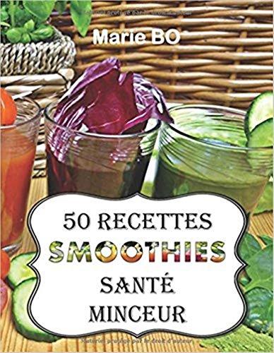 Smoothies santé minceur - 50 recettes de smoothies simples, sains et savoureux: Simplifiez-vous la vie et préservez votre santé en consommant chaque jour de délicieux fruits et légumes frais par Marie BO