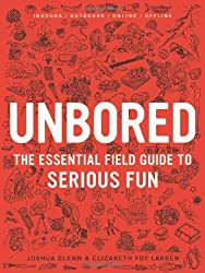 Unbored: The Essential Field Guide to Serious Fun by Larsen, Elizabeth Foy, Glenn, Joshua (2012) Hardcover