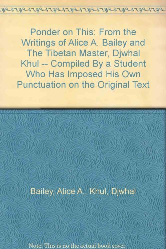 Ponder on This: From the Writings of Alice A. Bailey and The Tibetan Master, Djwhal Khul -- Compiled By a Student Who Has Imposed His Own Punctuation on the Original Text