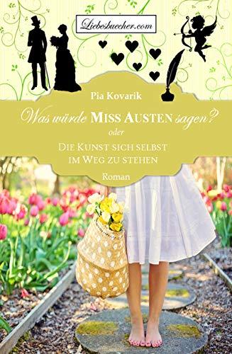 Was würde Miss Austen sagen? oder: Die Kunst sich selbst im Weg zu stehen von [Kovarik, Pia]