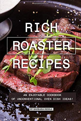Rich Roaster Recipes: An Enjoyable Cookbook of Unconventional Oven Dish Ideas! (Thanksgiving-ideen Kinder Für)