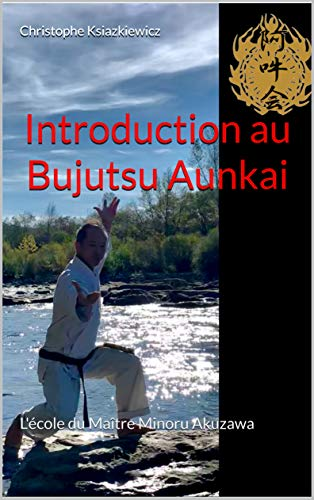 Introduction au Bujutsu Aunkai: L'école du Maître Minoru Akuzawa par  Christophe Ksiazkiewicz