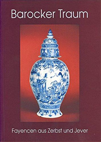 Barocker Traum: Fayencen aus Zerbst und Jever (Katalog des Museums der Stadt Zerbst)