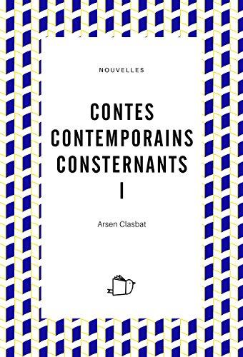 CONTES CONTEMPORAINS CONSTERNANTS I (nouvelles) par Arsen Clasbat