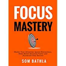 FOCUS MASTERY: Master Your Attention, Ignore Distractions, Make Better Decisions Faster and Accelerate Your Success (English Edition)