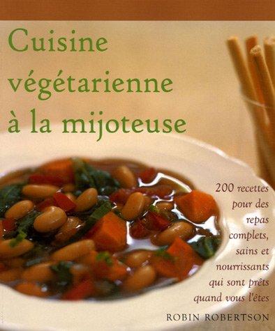 Cuisine vÿ©gÿ©tarienne ÿ la mijoteuse : 200 Recettes pour des repas complets, sains et nouvrissants qui sont prÿªts quand vous l'ÿªtes