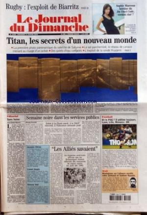 JOURNAL DU DIMANCHE (LE) [No 3029] du 16/01/2005 - RUGBY - L'EXPLOIT DE BIARRITZ - SOPHIE MARCEAU HEROINE DU DA VINCI CODE VERSION CINE - TITAN LES SECRETS D'UN NOUVEAU MONDE - EDITORIAL - SANS HAINE - SEMAINE NOIRE DANS LES SERVICES PUBLICS - JACQUES CHIRAC - LE PRESIDENT PRESENTAIT HIER SES V+ÑUX A SES CHERS CORREZIENS - LIONEL JOSPIN - L'EX-CANDIDAT A L'ELYSEE EST DUREMENT ATTAQUE DANS UN LIVRE - SIMON VEIL - LES ASSOCIATIONS POUR LE DROIT A L'AVORTEMENT ONT MANIFESTE HIER POUR LA DEFENSE DE