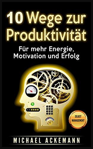 10 Wege zur Produktivität: Für mehr Energie, Motivation und Erfolg
