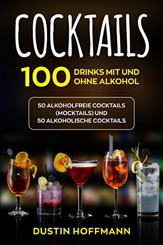 Cocktails: 100 Drinks mit und ohne Alkohol - 50 alkoholfreie Cocktails (Mocktails) und 50 alkoholische Cocktails