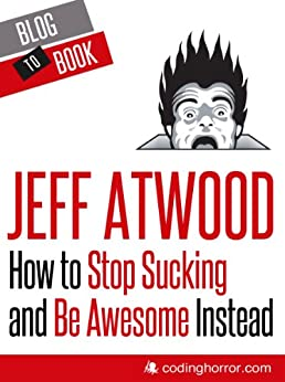 How to Stop Sucking and Be Awesome Instead by [Atwood, Jeff]