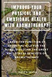 IMPROVE YOUR PHYSICAL AND EMOTIONAL HEALTH WITH AROMATHERAPY : LEARN THE FUNCTION OF ESSENTIAL OILS FOR THE HOME, DISCOVER THE GREAT ANTI-STRESS BENEFITS OF AROMATHERAPY