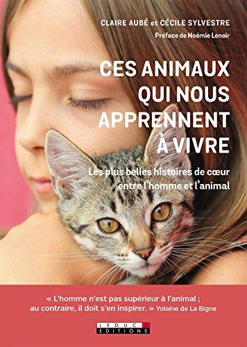 Ces animaux qui nous apprennent à vivre: Les plus belles histoires de coeur entre l'homme et l'animal