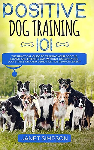 Positive Dog Training 101: The Practical Guide to Training Your Dog the Loving and Friendly Way Without Causing your Dog Stress or Harm Using Positive Reinforcement