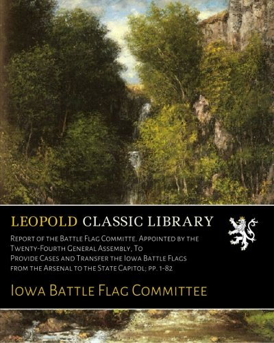 Flag Transfer (Report of the Battle Flag Committe. Appointed by the Twenty-Fourth General Assembly, To Provide Cases and Transfer the Iowa Battle Flags from the Arsenal to the State Capitol; pp. 1-82)