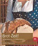 Brot-Zeit!: Knusprig-frischer Genuss selbst gebacken