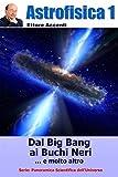 Astrofisica: Dal Big Bang Ai Buchi Neri.e Molto Altro: Volume 1
