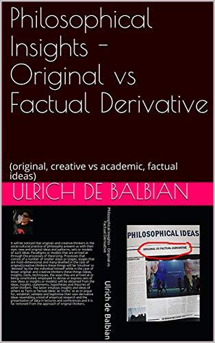 Philosophical Insights -  Original vs Factual Derivative: (original, creative vs academic, factual ideas) (English Edition)