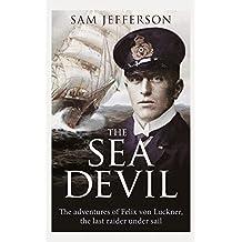The Sea Devil: The Adventures of Count Felix von Luckner, the Last Raider under Sail