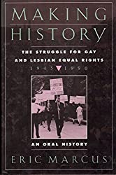 Making History: The Struggle for Gay and Lesbian Equal Rights, 1945-1990 : An Oral History