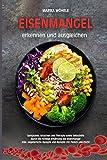 Eisenmangel erkennen und ausgleichen: Symptome, Ursachen und Therapie sowie Selbsthilfe durch die richtige Ernährung bei Eisenmangel (inkl. vegetarische Rezepte und Rezepte mit Fleisch und Fisch)