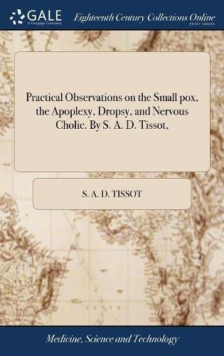 Preisvergleich Produktbild Practical Observations on the Small Pox, the Apoplexy, Dropsy, and Nervous Cholic. by S. A. D. Tissot,